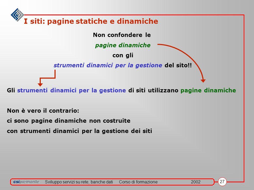 Sviluppo servizi su rete, banche datiCorso di formazione2002 27 I siti: pagine statiche e dinamiche Non confondere le pagine dinamiche con gli strumenti dinamici per la gestione del sito!.