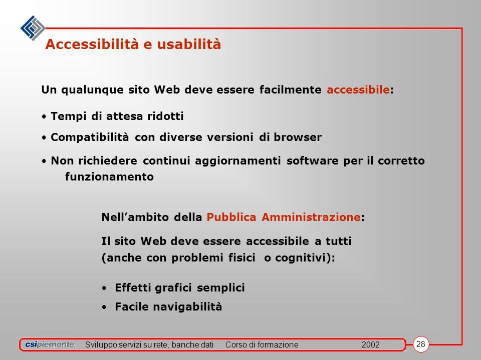 Sviluppo servizi su rete, banche datiCorso di formazione2002 28 Accessibilità e usabilità Un qualunque sito Web deve essere facilmente accessibile: Te