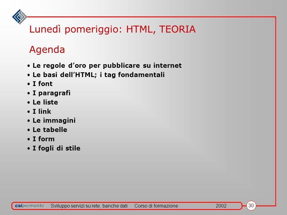 Sviluppo servizi su rete, banche datiCorso di formazione2002 30 Lunedì pomeriggio: HTML, TEORIA Le regole doro per pubblicare su internet Le basi dell