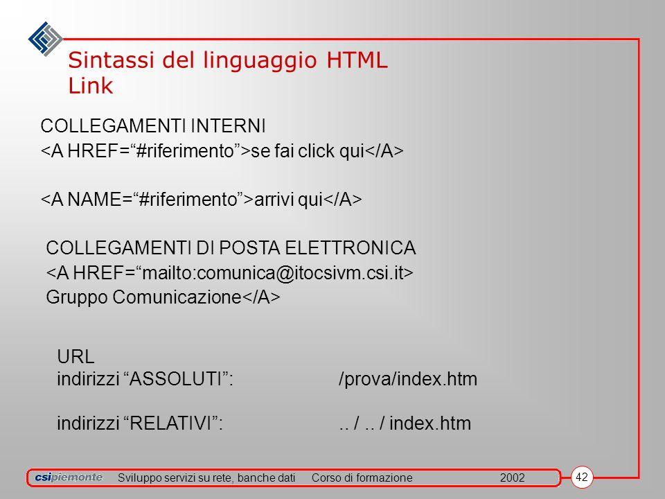 Sviluppo servizi su rete, banche datiCorso di formazione2002 42 Sintassi del linguaggio HTML Link COLLEGAMENTI INTERNI se fai click qui arrivi qui COL