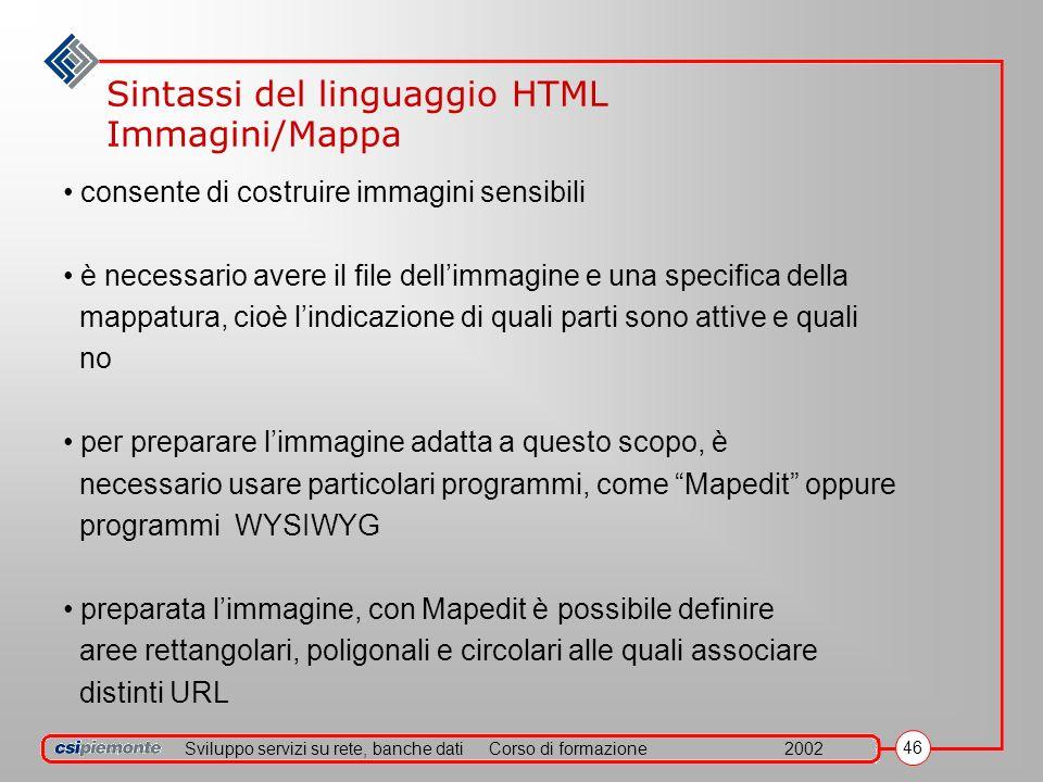 Sviluppo servizi su rete, banche datiCorso di formazione2002 46 Sintassi del linguaggio HTML Immagini/Mappa consente di costruire immagini sensibili è