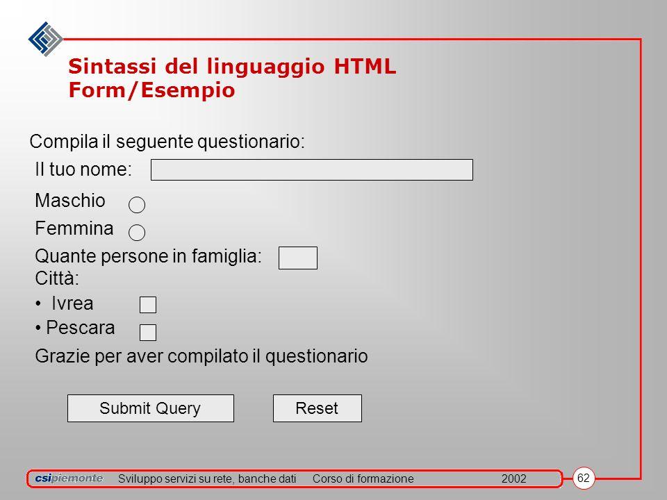 Sviluppo servizi su rete, banche datiCorso di formazione2002 62 Sintassi del linguaggio HTML Form/Esempio Compila il seguente questionario: Il tuo nom