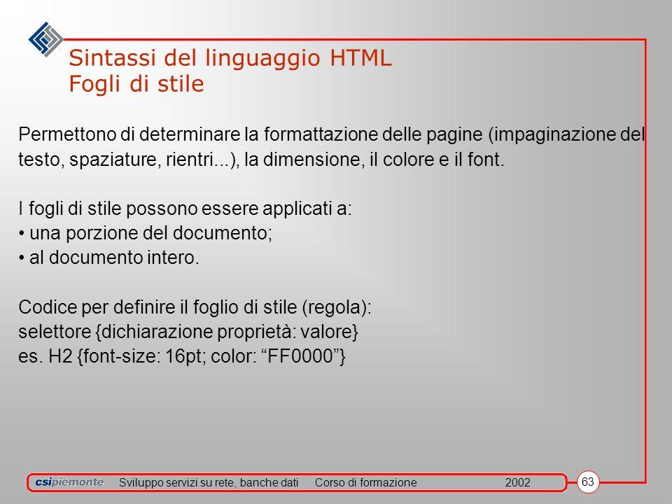 Sviluppo servizi su rete, banche datiCorso di formazione2002 63 Sintassi del linguaggio HTML Fogli di stile Permettono di determinare la formattazione delle pagine (impaginazione del testo, spaziature, rientri...), la dimensione, il colore e il font.