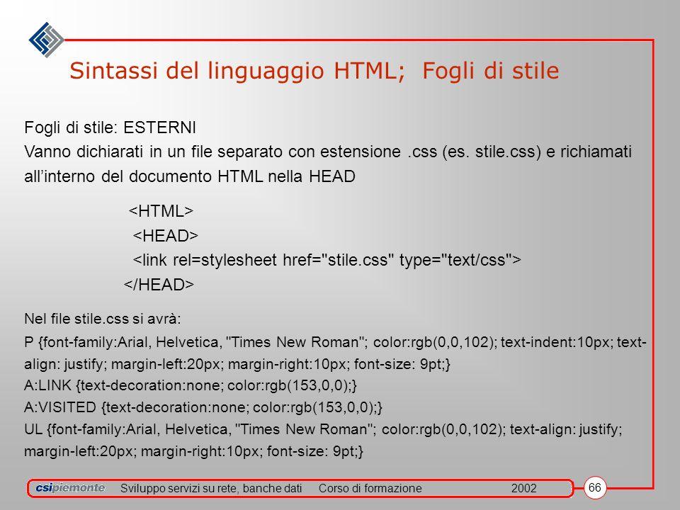 Sviluppo servizi su rete, banche datiCorso di formazione2002 66 Sintassi del linguaggio HTML; Fogli di stile Fogli di stile: ESTERNI Vanno dichiarati in un file separato con estensione.css (es.