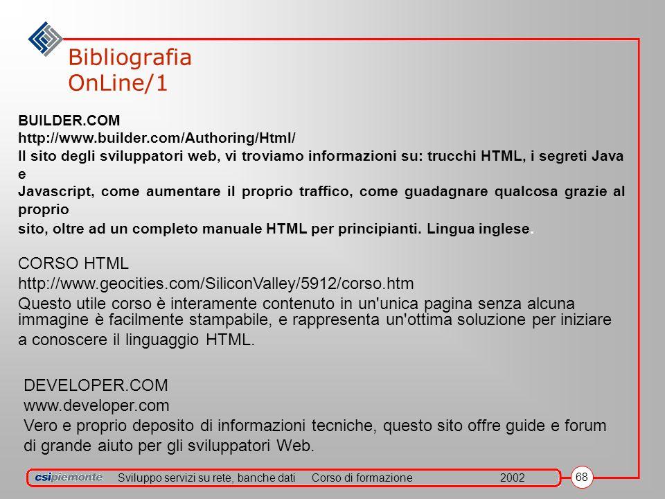 Sviluppo servizi su rete, banche datiCorso di formazione2002 68 Bibliografia OnLine/1 BUILDER.COM http://www.builder.com/Authoring/Html/ Il sito degli sviluppatori web, vi troviamo informazioni su: trucchi HTML, i segreti Java e Javascript, come aumentare il proprio traffico, come guadagnare qualcosa grazie al proprio sito, oltre ad un completo manuale HTML per principianti.