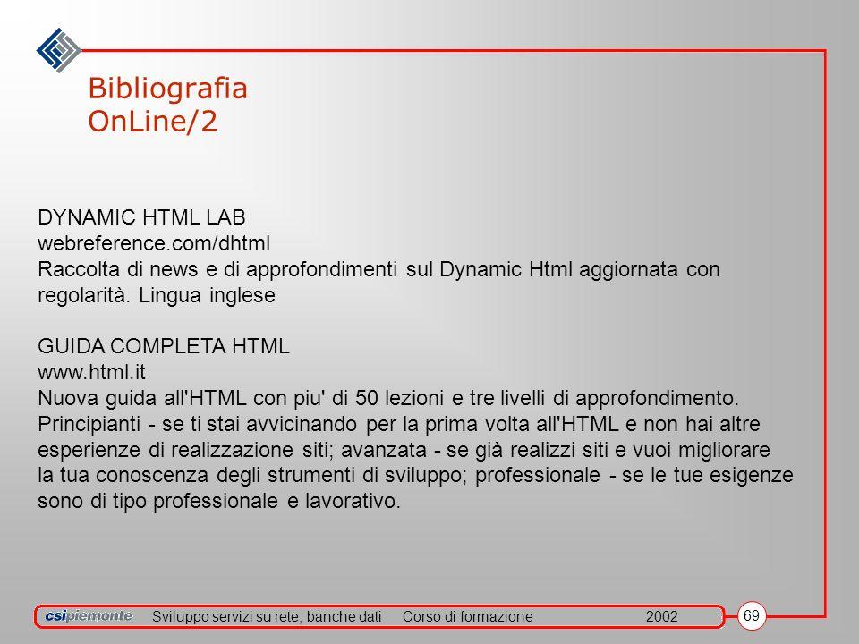 Sviluppo servizi su rete, banche datiCorso di formazione2002 69 Bibliografia OnLine/2 DYNAMIC HTML LAB webreference.com/dhtml Raccolta di news e di approfondimenti sul Dynamic Html aggiornata con regolarità.