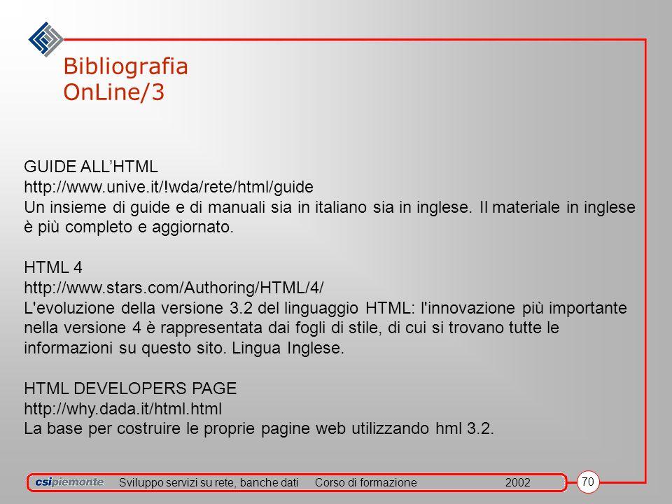Sviluppo servizi su rete, banche datiCorso di formazione2002 70 Bibliografia OnLine/3 GUIDE ALLHTML http://www.unive.it/!wda/rete/html/guide Un insieme di guide e di manuali sia in italiano sia in inglese.