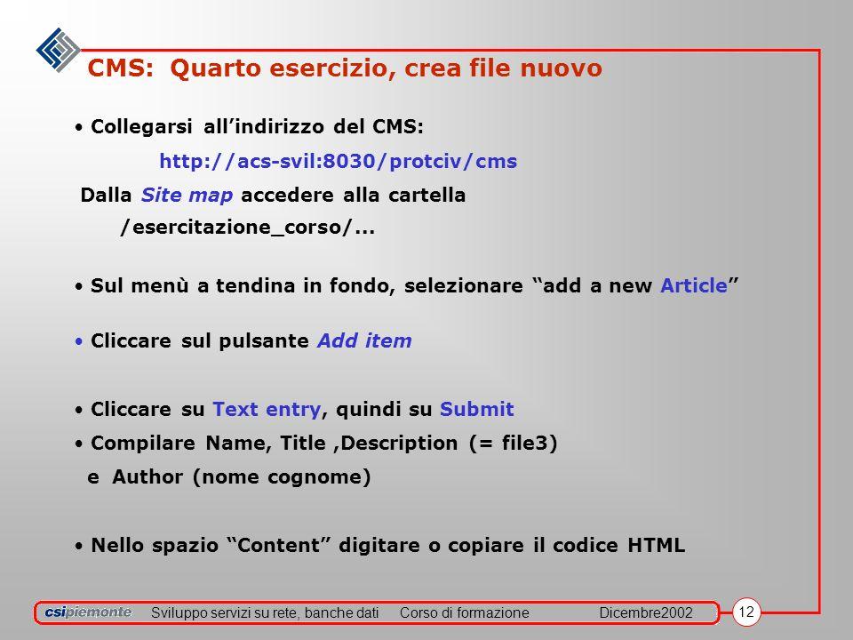 Sviluppo servizi su rete, banche datiCorso di formazioneDicembre2002 12 CMS: Quarto esercizio, crea file nuovo Collegarsi allindirizzo del CMS: http://acs-svil:8030/protciv/cms Dalla Site map accedere alla cartella /esercitazione_corso/...
