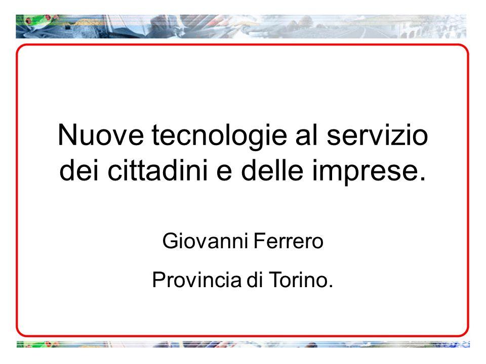 Nuove tecnologie al servizio dei cittadini e delle imprese. Giovanni Ferrero Provincia di Torino.