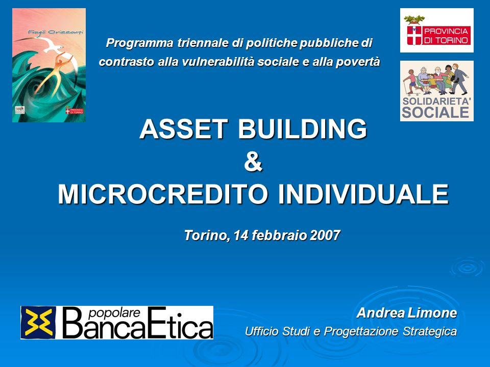 ASSET BUILDING & MICROCREDITO INDIVIDUALE Andrea Limone Ufficio Studi e Progettazione Strategica Programma triennale di politiche pubbliche di contrasto alla vulnerabilità sociale e alla povertà Torino, 14 febbraio 2007