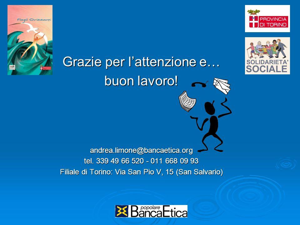 Grazie per lattenzione e… buon lavoro! andrea.limone@bancaetica.org tel. 339 49 66 520 - 011 668 09 93 Filiale di Torino: Via San Pio V, 15 (San Salva