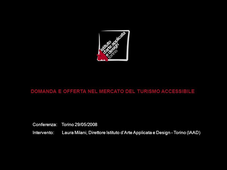 DOMANDA E OFFERTA NEL MERCATO DEL TURISMO ACCESSIBILE Conferenza: Torino 29/05/2008 Intervento: Laura Milani, Direttore Istituto dArte Applicata e Design - Torino (IAAD)