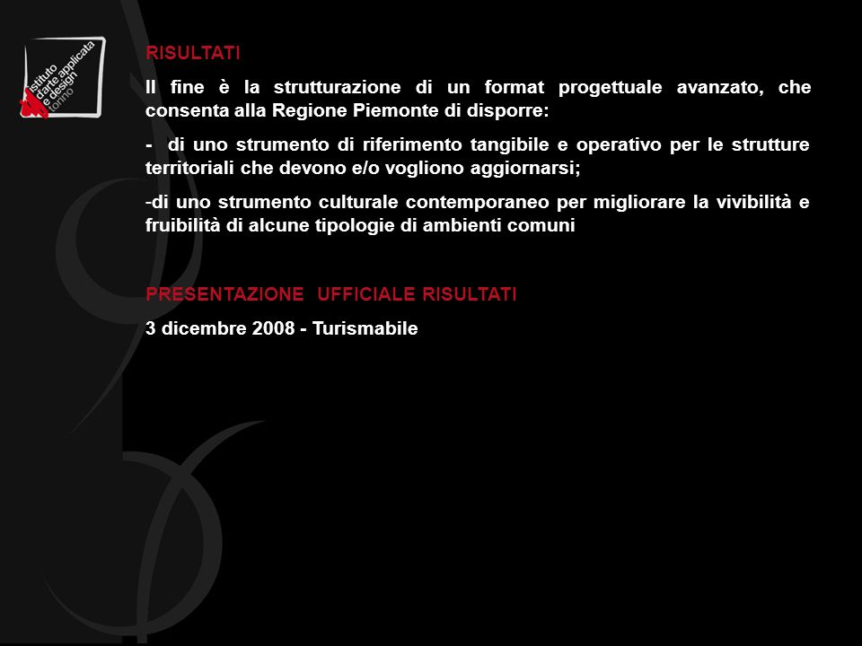 RISULTATI Il fine è la strutturazione di un format progettuale avanzato, che consenta alla Regione Piemonte di disporre: - di uno strumento di riferimento tangibile e operativo per le strutture territoriali che devono e/o vogliono aggiornarsi; -di uno strumento culturale contemporaneo per migliorare la vivibilità e fruibilità di alcune tipologie di ambienti comuni PRESENTAZIONE UFFICIALE RISULTATI 3 dicembre 2008 - Turismabile