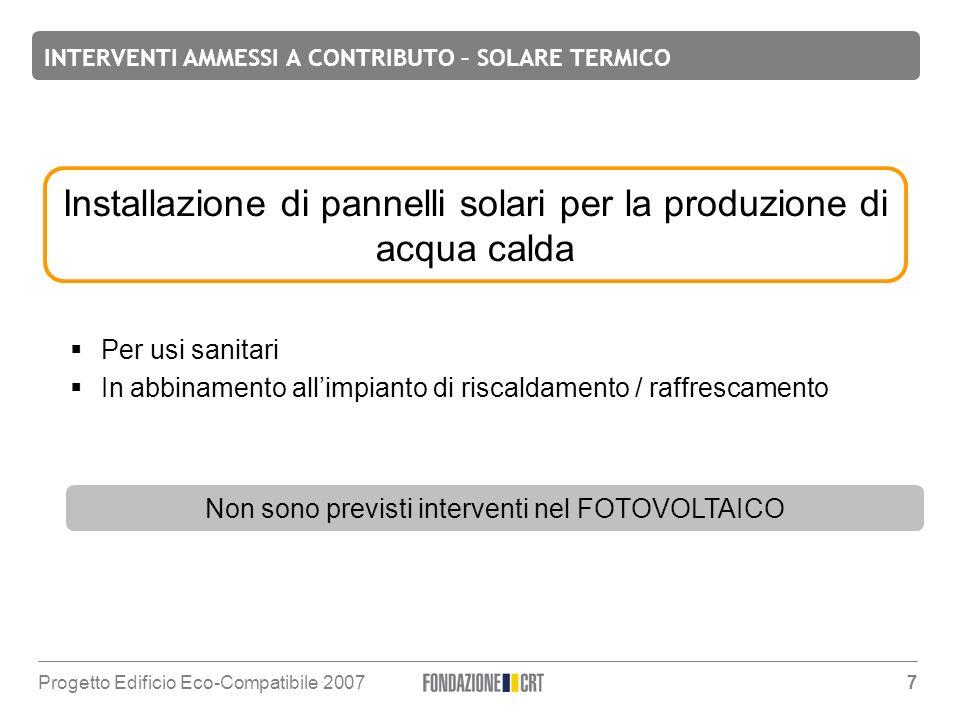 INTERVENTI AMMESSI A CONTRIBUTO – SOLARE TERMICO Progetto Edificio Eco-Compatibile 2007 7 Installazione di pannelli solari per la produzione di acqua calda Per usi sanitari In abbinamento allimpianto di riscaldamento / raffrescamento Non sono previsti interventi nel FOTOVOLTAICO