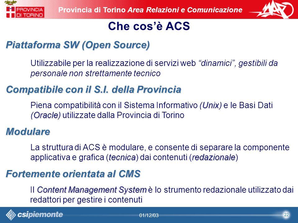 22 Area Comunicazione e Sviluppo Web09/10/2003Sito Web Provincia di Torino Provincia di Torino Area Relazioni e Comunicazione 22 01/12/03 Piattaforma SW (Open Source) Utilizzabile per la realizzazione di servizi web dinamici, gestibili da personale non strettamente tecnico Modulare tecnicaredazionale La struttura di ACS è modulare, e consente di separare la componente applicativa e grafica (tecnica) dai contenuti (redazionale) Compatibile con il S.I.
