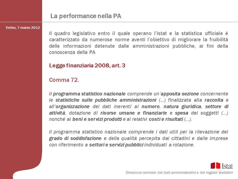 La performance nella PA Conclusioni La realizzazione di un sistema di informazioni sulla Pubblica Amministrazione richiede di affrontare due aspetti specifici: Individuare la base informativa diretta e di contesto utile a misurare la PA Definire a partire da essa linformazione di sintesi (indicatori) In sintesi consentire operazioni di valutazione (benchmarking) attraverso due assi di lettura Area tematica Area Territoriale Lesperienza condotta con UPI-CUSPI ha permesso di trattare questi due aspetti a partire dalle esigenze/conoscenze degli utenti, condividendo scelte, metodologie e algoritmi di calcolo Torino, 7 marzo 2012 Direzione centrale dei dati amministrativi e dei registri statistici