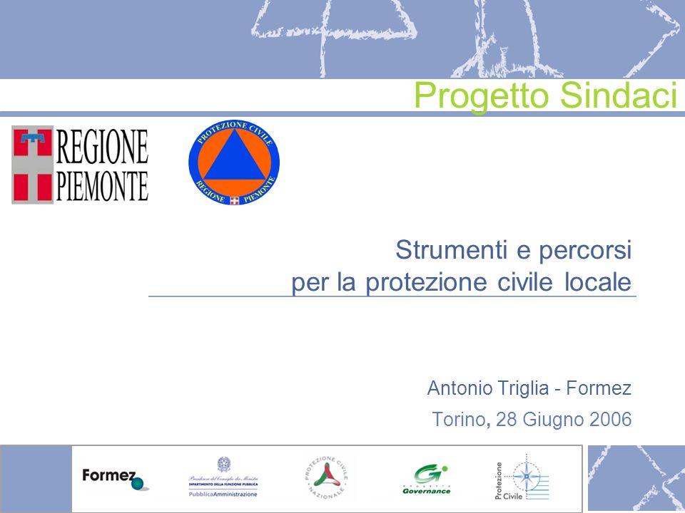 Strumenti e percorsi per la protezione civile locale Antonio Triglia - Formez Torino, 28 Giugno 2006 Progetto Sindaci