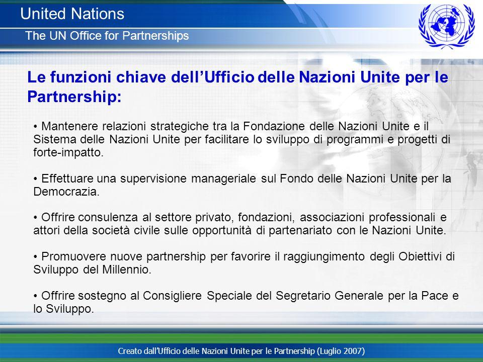 Creato dallUfficio delle Nazioni Unite per le Partnership (Luglio 2007) United Nations The UN Office for Partnerships Le funzioni chiave dellUfficio d