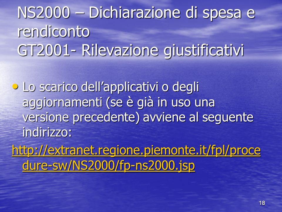 NS2000 – Dichiarazione di spesa e rendiconto GT2001- Rilevazione giustificativi Lo scarico dellapplicativi o degli aggiornamenti (se è già in uso una versione precedente) avviene al seguente indirizzo: Lo scarico dellapplicativi o degli aggiornamenti (se è già in uso una versione precedente) avviene al seguente indirizzo: http://extranet.regione.piemonte.it/fpl/proce dure-sw/NS2000/fp-ns2000.jsp http://extranet.regione.piemonte.it/fpl/proce dure-sw/NS2000/fp-ns2000.jsp 18