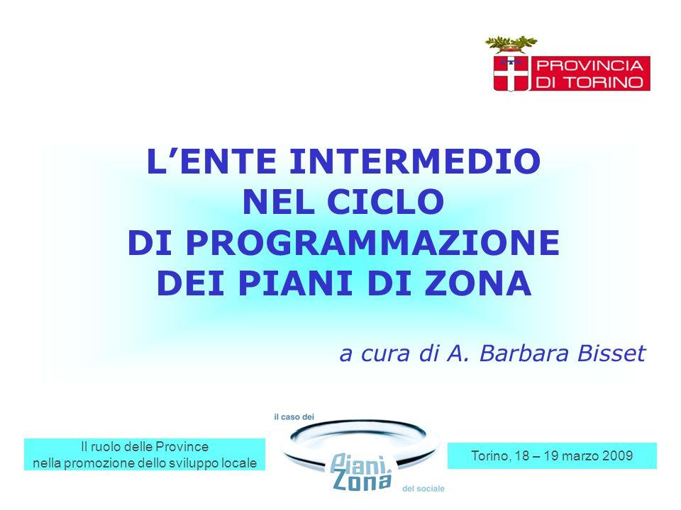 Il ruolo delle Province nella promozione dello sviluppo locale Torino, 18 – 19 marzo 2009 LENTE INTERMEDIO NEL CICLO DI PROGRAMMAZIONE DEI PIANI DI ZONA a cura di A.