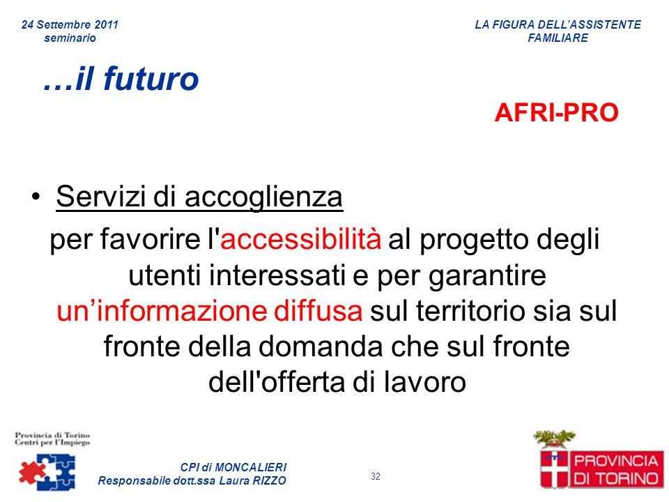 LA FIGURA DELLASSISTENTE FAMILIARE CPI di MONCALIERI Responsabile dott.ssa Laura RIZZO 24 Settembre 2011 seminario 32 …il futuro AFRI-PRO Servizi di a
