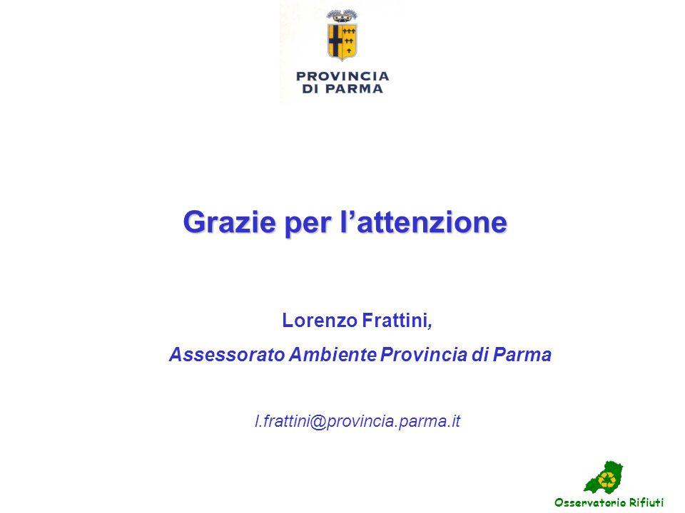 Grazie per lattenzione Osservatorio Rifiuti Lorenzo Frattini, Assessorato Ambiente Provincia di Parma l.frattini@provincia.parma.it