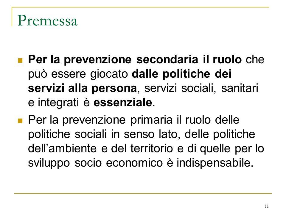 11 Premessa Per la prevenzione secondaria il ruolo che può essere giocato dalle politiche dei servizi alla persona, servizi sociali, sanitari e integr
