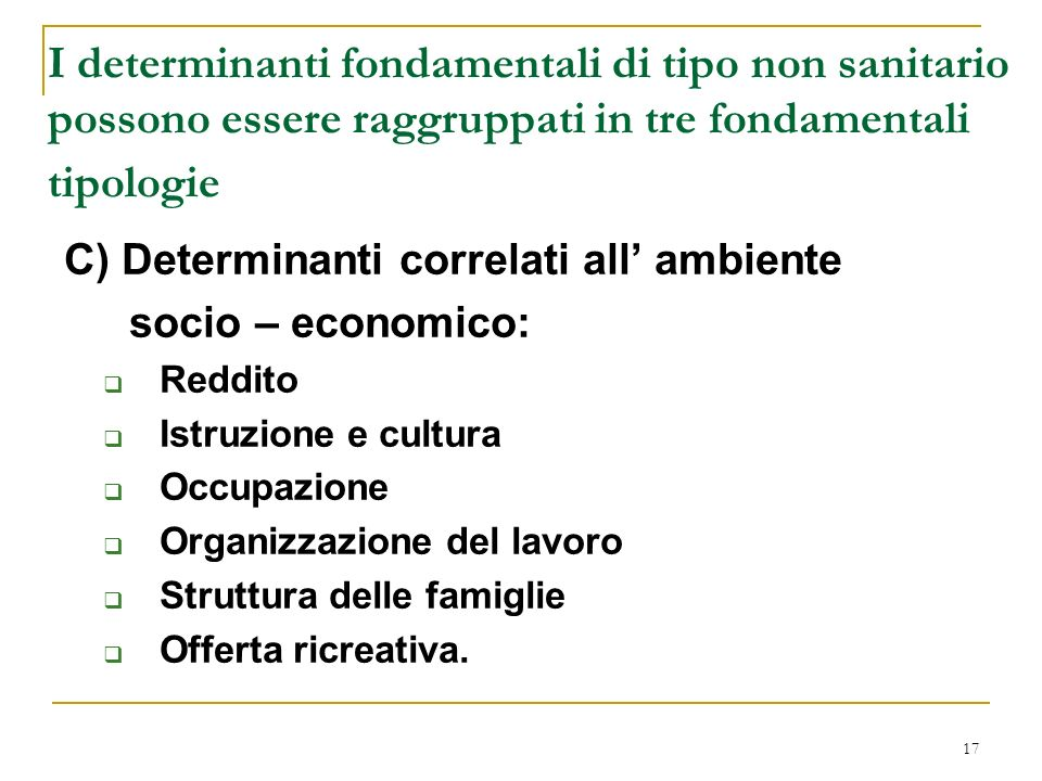 17 I determinanti fondamentali di tipo non sanitario possono essere raggruppati in tre fondamentali tipologie C) Determinanti correlati all ambiente s