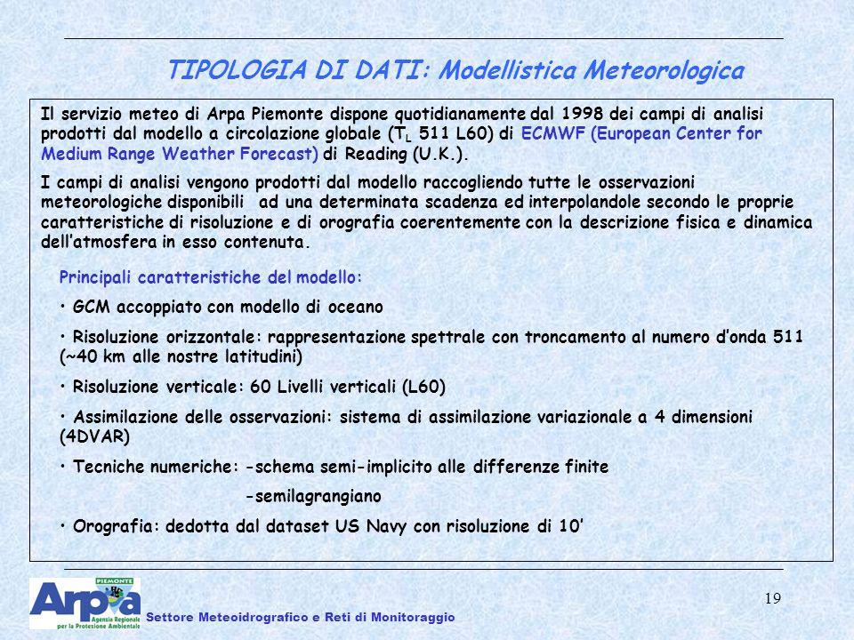 19 TIPOLOGIA DI DATI: Modellistica Meteorologica Il servizio meteo di Arpa Piemonte dispone quotidianamente dal 1998 dei campi di analisi prodotti dal modello a circolazione globale (T L 511 L60) di ECMWF (European Center for Medium Range Weather Forecast) di Reading (U.K.).