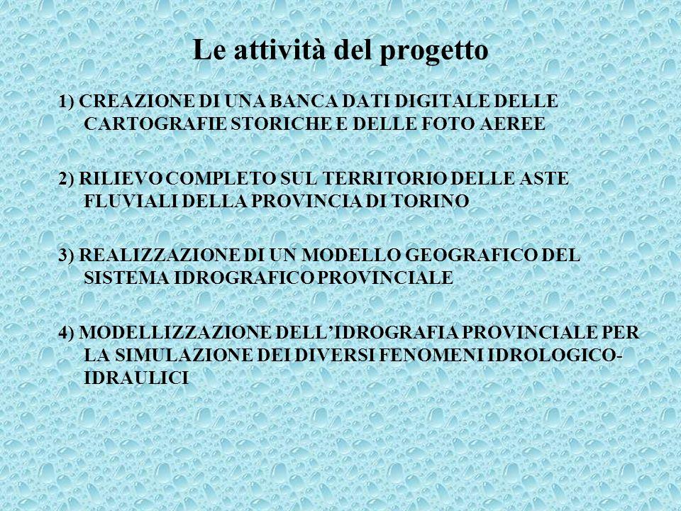 Le attività del progetto 1) CREAZIONE DI UNA BANCA DATI DIGITALE DELLE CARTOGRAFIE STORICHE E DELLE FOTO AEREE 2) RILIEVO COMPLETO SUL TERRITORIO DELLE ASTE FLUVIALI DELLA PROVINCIA DI TORINO 3) REALIZZAZIONE DI UN MODELLO GEOGRAFICO DEL SISTEMA IDROGRAFICO PROVINCIALE 4) MODELLIZZAZIONE DELLIDROGRAFIA PROVINCIALE PER LA SIMULAZIONE DEI DIVERSI FENOMENI IDROLOGICO- IDRAULICI