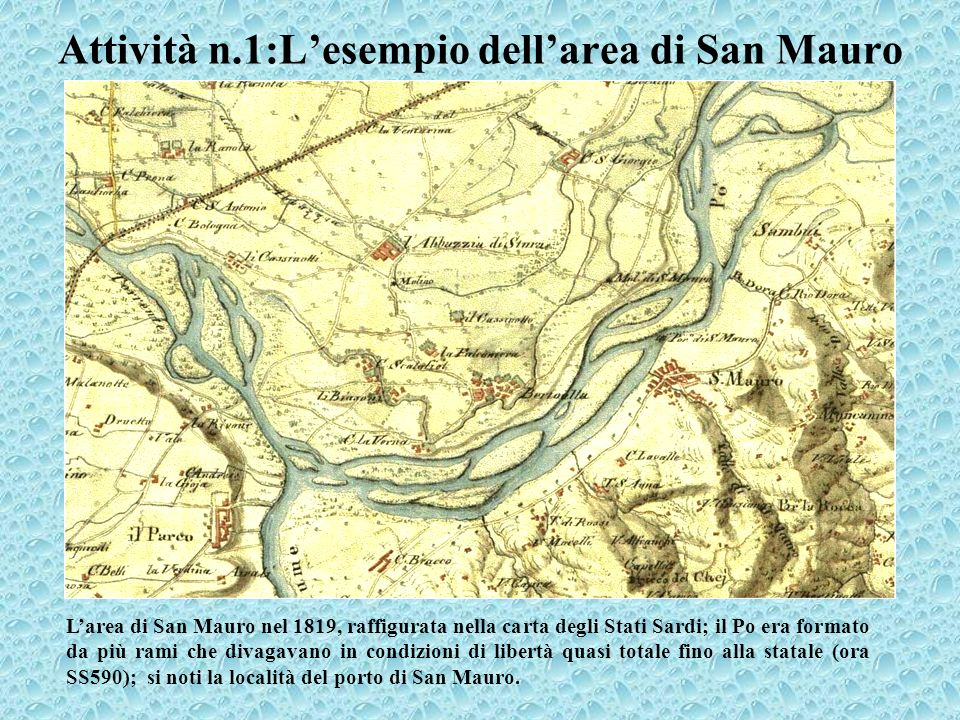 Attività n.1:Lesempio dellarea di San Mauro Larea di San Mauro nel 1819, raffigurata nella carta degli Stati Sardi; il Po era formato da più rami che