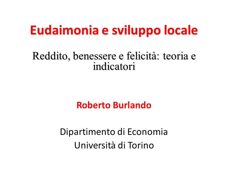 Eudaimonia e sviluppo locale Reddito, benessere e felicità: teoria e indicatori Roberto Burlando Dipartimento di Economia Università di Torino