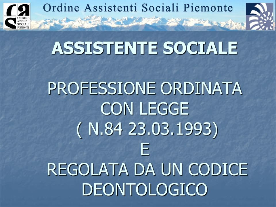 ASSISTENTE SOCIALE PROFESSIONE ORDINATA CON LEGGE ( N.84 23.03.1993) E REGOLATA DA UN CODICE DEONTOLOGICO