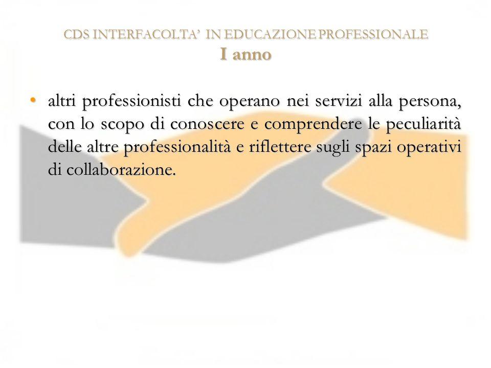 CDS INTERFACOLTA IN EDUCAZIONE PROFESSIONALE I anno altri professionisti che operano nei servizi alla persona, con lo scopo di conoscere e comprendere