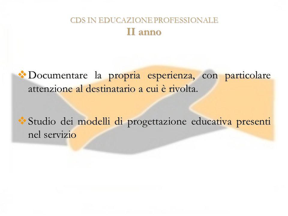 CDS IN EDUCAZIONE PROFESSIONALE II anno Documentare la propria esperienza, con particolare attenzione al destinatario a cui è rivolta. Documentare la