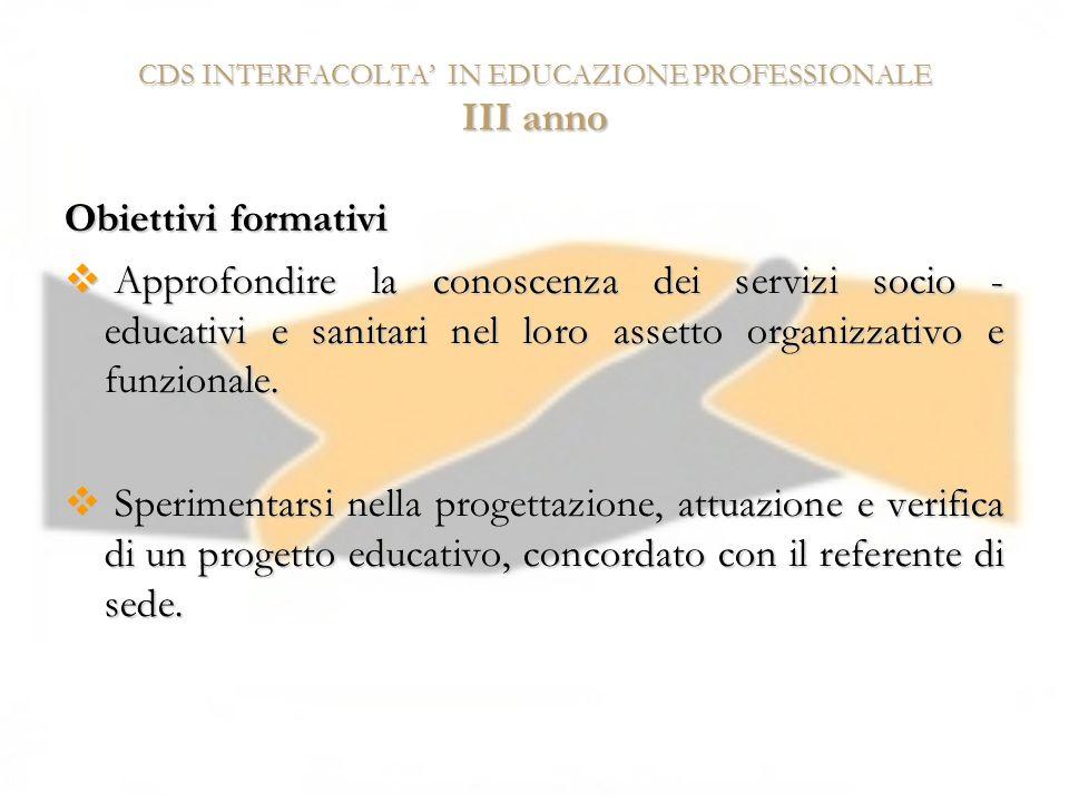 CDS INTERFACOLTA IN EDUCAZIONE PROFESSIONALE III anno Obiettivi formativi Approfondire la conoscenza dei servizi socio - educativi e sanitari nel loro