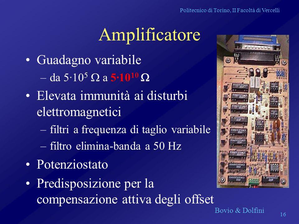 Politecnico di Torino, II Facoltà di Vercelli Bovio & Dolfini 16 Amplificatore Guadagno variabile –da 5·10 5 a 5·10 10 Elevata immunità ai disturbi el