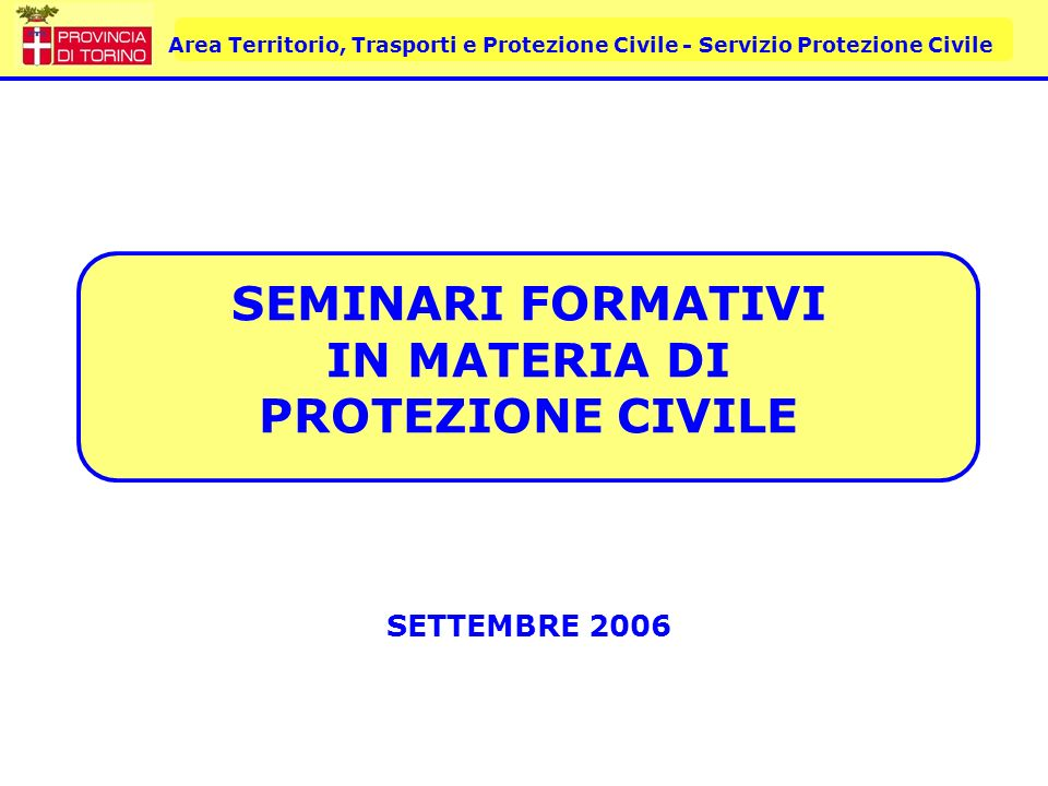 Area Territorio, Trasporti e Protezione Civile - Servizio Protezione Civile SEMINARI FORMATIVI IN MATERIA DI PROTEZIONE CIVILE SETTEMBRE 2006