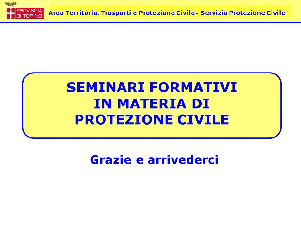 Area Territorio, Trasporti e Protezione Civile - Servizio Protezione Civile SEMINARI FORMATIVI IN MATERIA DI PROTEZIONE CIVILE Grazie e arrivederci