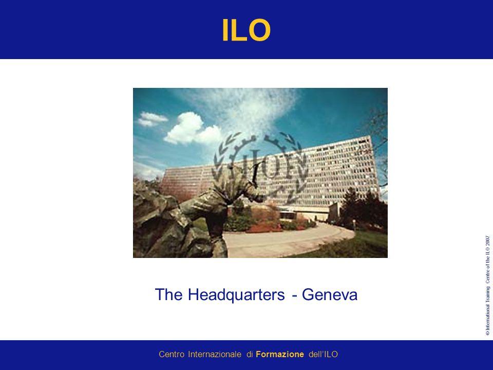 © International Training Centre of the ILO 2007 Centro Internazionale di Formazione dellILO ILO The Headquarters - Geneva