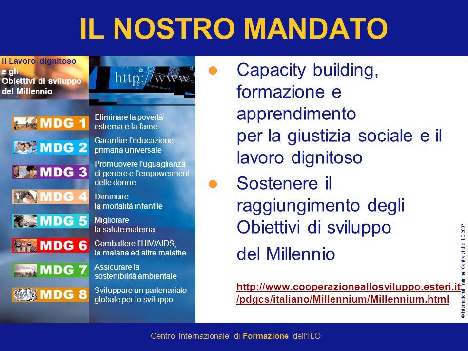© International Training Centre of the ILO 2007 Centro Internazionale di Formazione dellILO IL NOSTRO MANDATO Capacity building, formazione e apprendimento per la giustizia sociale e il lavoro dignitoso Sostenere il raggiungimento degli Obiettivi di sviluppo del Millennio http://www.cooperazioneallosviluppo.esteri.it /pdgcs/italiano/Millennium/Millennium.html http://www.cooperazioneallosviluppo.esteri.it /pdgcs/italiano/Millennium/Millennium.html Eliminare la povertà estrema e la fame Garantire l educazione primaria universale Promuovere l uguaglianza di genere e l empowerment delle donne Diminuire la mortalità infantile Migliorare la salute materna Combattere l HIV/AIDS, la malaria ed altre malattie Assicurare la sostenibilità ambientale Sviluppare un partenariato globale per lo sviluppo Il Lavoro dignitoso e gli Obiettivi di sviluppo del Millennio