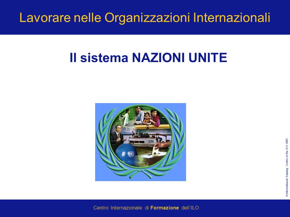 © International Training Centre of the ILO 2007 Centro Internazionale di Formazione dellILO Lavorare nelle Organizzazioni Internazionali Il sistema NAZIONI UNITE
