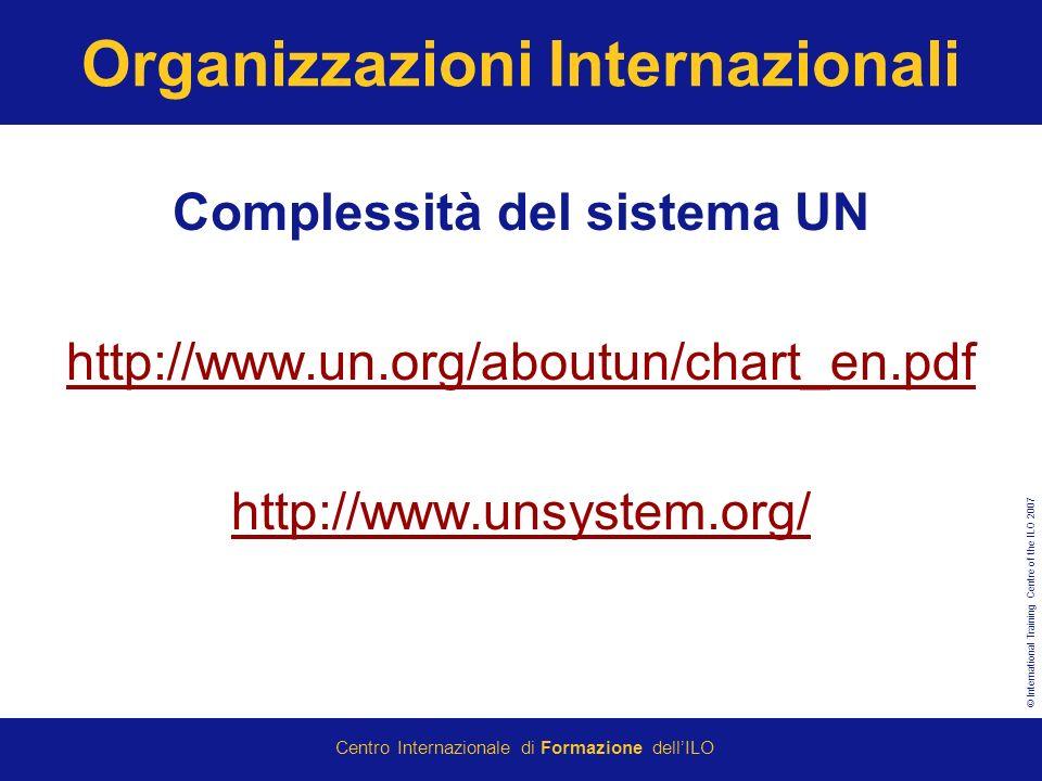 © International Training Centre of the ILO 2007 Centro Internazionale di Formazione dellILO Organizzazioni Internazionali Complessità del sistema UN http://www.un.org/aboutun/chart_en.pdf http://www.unsystem.org/
