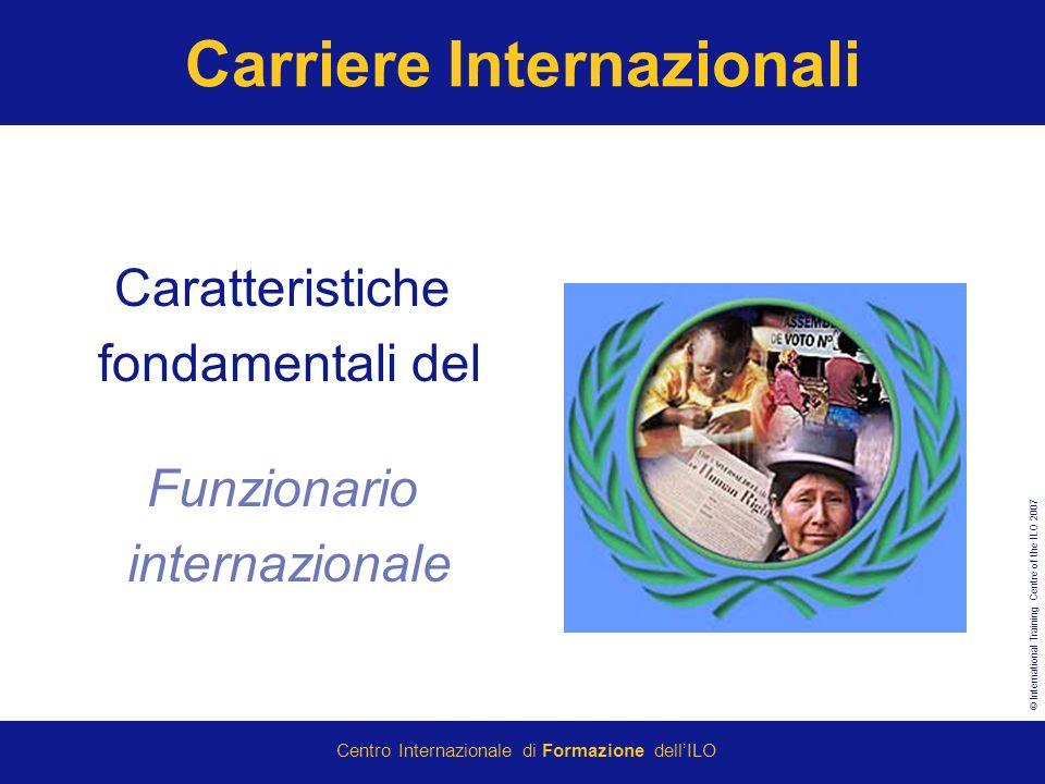 © International Training Centre of the ILO 2007 Centro Internazionale di Formazione dellILO Carriere Internazionali Caratteristiche fondamentali del Funzionario internazionale