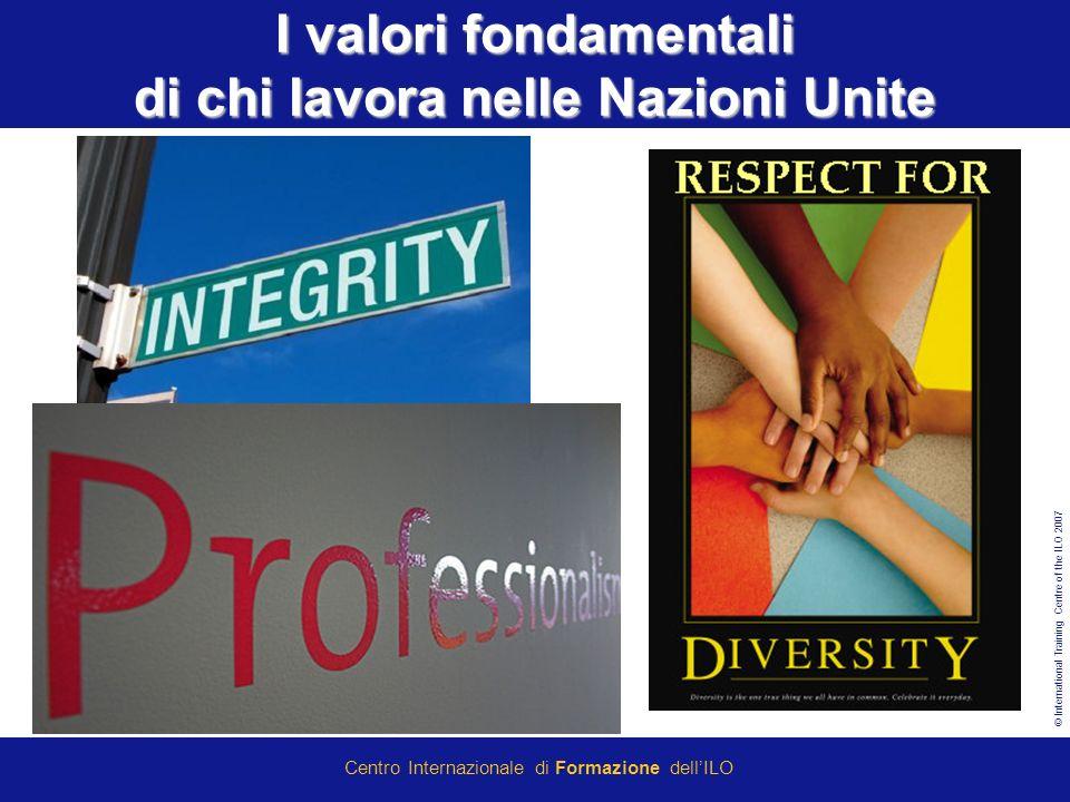 © International Training Centre of the ILO 2007 Centro Internazionale di Formazione dellILO I valori fondamentali di chi lavora nelle Nazioni Unite