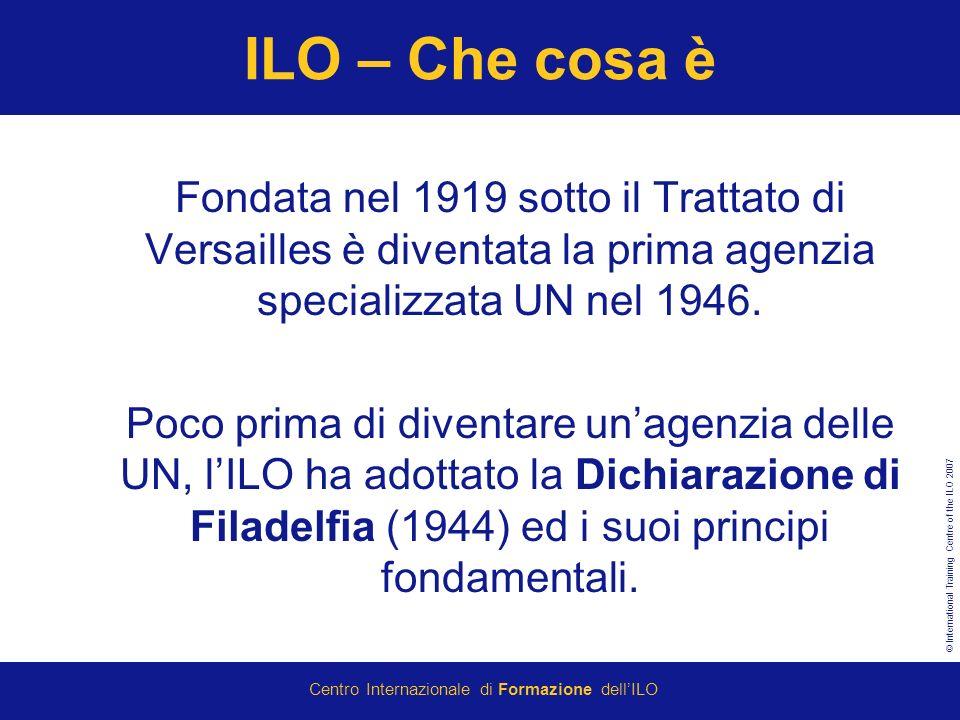 © International Training Centre of the ILO 2007 Centro Internazionale di Formazione dellILO ILO – Che cosa è Fondata nel 1919 sotto il Trattato di Versailles è diventata la prima agenzia specializzata UN nel 1946.
