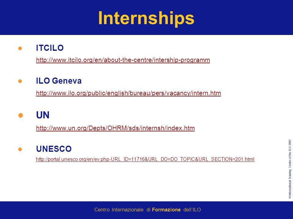 © International Training Centre of the ILO 2007 Centro Internazionale di Formazione dellILO Internships ITCILO http://www.itcilo.org/en/about-the-centre/intership-programm ILO Geneva http://www.ilo.org/public/english/bureau/pers/vacancy/intern.htm UN http://www.un.org/Depts/OHRM/sds/internsh/index.htm UNESCO http://portal.unesco.org/en/ev.php-URL_ID=11716&URL_DO=DO_TOPIC&URL_SECTION=201.html