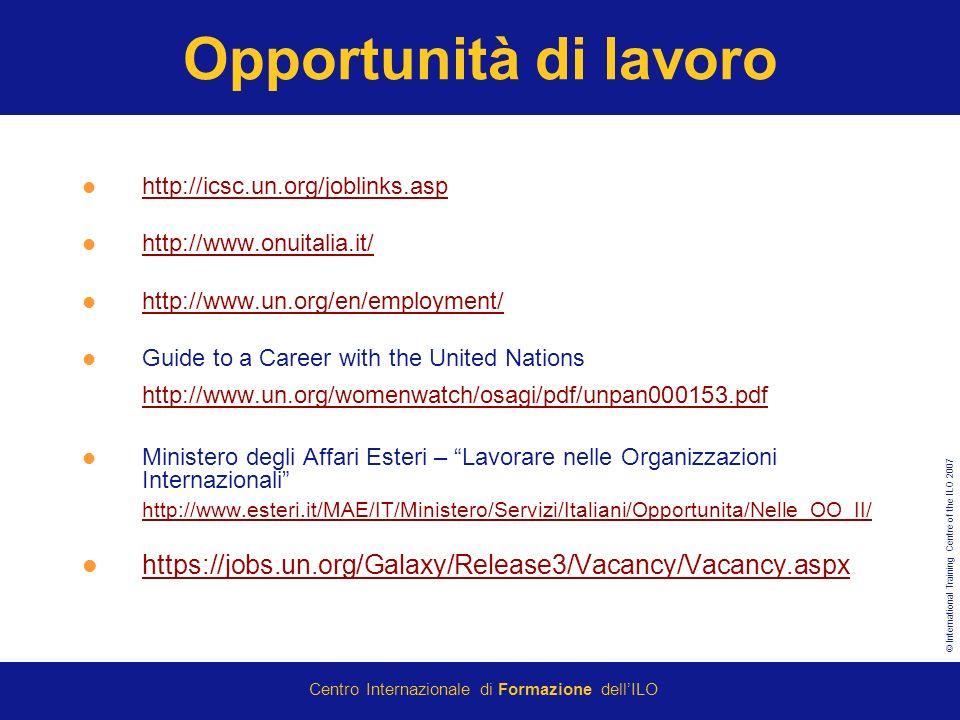 © International Training Centre of the ILO 2007 Centro Internazionale di Formazione dellILO Opportunità di lavoro http://icsc.un.org/joblinks.asp http://www.onuitalia.it/ http://www.un.org/en/employment/ Guide to a Career with the United Nations http://www.un.org/womenwatch/osagi/pdf/unpan000153.pdf http://www.un.org/womenwatch/osagi/pdf/unpan000153.pdf Ministero degli Affari Esteri – Lavorare nelle Organizzazioni Internazionali http://www.esteri.it/MAE/IT/Ministero/Servizi/Italiani/Opportunita/Nelle_OO_II/ https://jobs.un.org/Galaxy/Release3/Vacancy/Vacancy.aspx