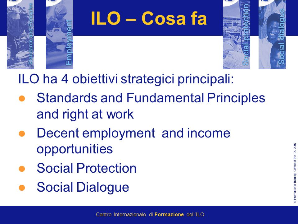 © International Training Centre of the ILO 2007 Centro Internazionale di Formazione dellILO ILO – Cosa fa ILO ha 4 obiettivi strategici principali: St