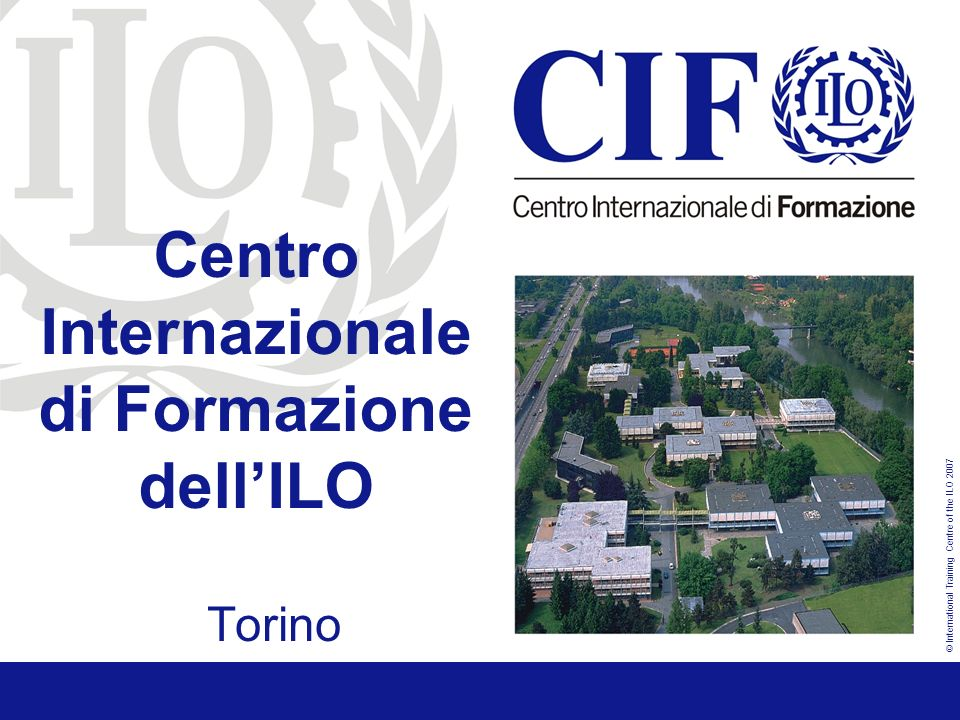 © International Training Centre of the ILO 2007 Centro Internazionale di Formazione dellILO Internships ITCILO http://www.itcilo.org/en/about-the-centre/intership-programm ILO Geneva http://www.ilo.org/public/english/bureau/pers/vacancy/intern.htm UN http://www.un.org/Depts/OHRM/sds/internsh/index.htm UNESCO http://portal.unesco.org/en/ev.php-URL_ID=11716&URL_DO=DO_TOPIC&URL_SECTION=201.html
